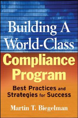Building a World-Class Compliance Program By Biegelman, Martin T./ Biegelman, Daniel R.